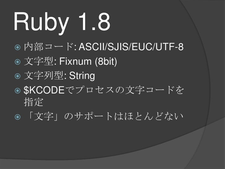 Ruby1.8<br />内部コード: ASCII/SJIS/EUC/UTF-8<br />文字型: Fixnum(8bit)<br />文字列型: String<br />$KCODEでプロセスの文字コードを指定<br />「文字」のサポート...