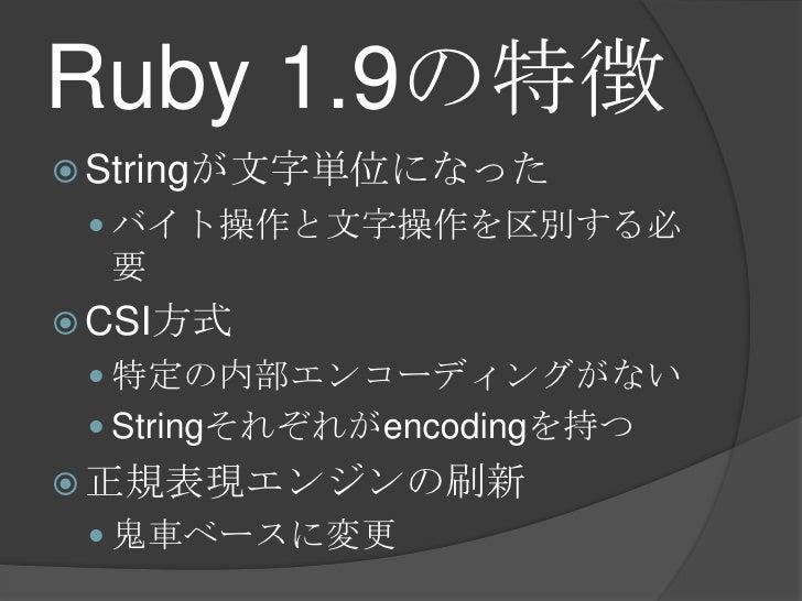 Ruby 1.9の特徴<br />Stringが文字単位になった<br />バイト操作と文字操作を区別する必要<br />CSI方式<br />特定の内部エンコーディングがない<br />Stringそれぞれがencodingを持つ<br />...
