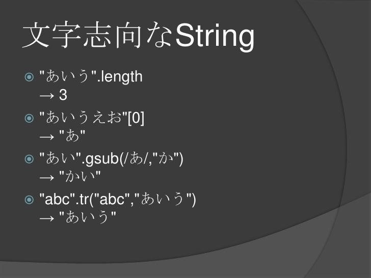 """文字志向なString<br />""""あいう"""".length-> 3<br />""""あいうえお""""[0]-> """"あ""""<br />""""あい"""".gsub(/あ/,""""か"""")-> """"かい""""<br />""""abc"""".tr(""""abc"""",""""あいう"""")-> """"あいう""""<..."""