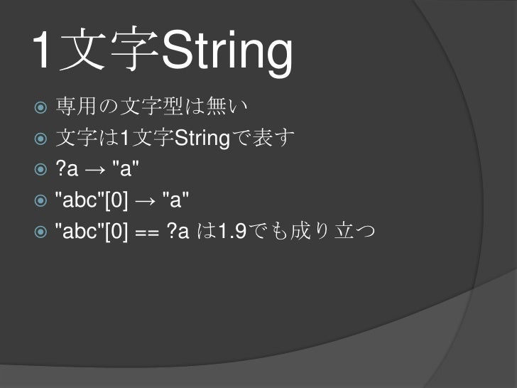 """1文字String<br />専用の文字型は無い<br />文字は1文字Stringで表す<br />?a -> """"a""""<br />""""abc""""[0] -> """"a""""<br />""""abc""""[0] == ?a は1.9でも成り立つ<br />"""