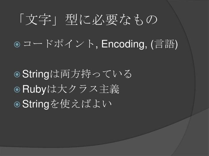 「文字」型に必要なもの<br />コードポイント, Encoding, (言語)<br />Stringは両方持っている<br />Rubyは大クラス主義<br />Stringを使えばよい<br />