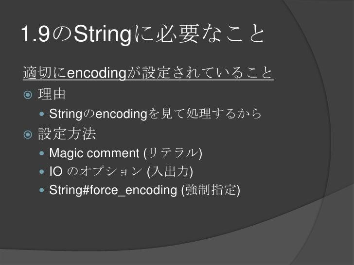 1.9のStringに必要なこと<br />適切にencodingが設定されていること<br />理由<br />Stringのencodingを見て処理するから<br />設定方法<br />Magic comment(リテラル)<br />...