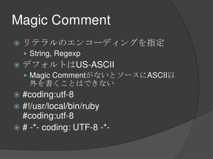 Magic Comment<br />リテラルのエンコーディングを指定<br />String, Regexp<br />デフォルトはUS-ASCII<br />Magic CommentがないとソースにASCII以外を書くことはできない<br...