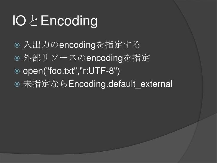 "IOとEncoding<br />入出力のencodingを指定する<br />外部リソースのencodingを指定<br />open(""foo.txt"",""r:UTF-8"")<br />未指定ならEncoding.default_exter..."