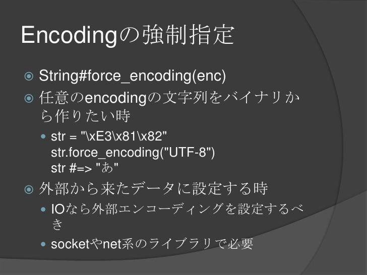 "Encodingの強制指定<br />String#force_encoding(enc)<br />任意のencodingの文字列をバイナリから作りたい時<br />str = ""xE3x81x82""str.force_encoding(""U..."