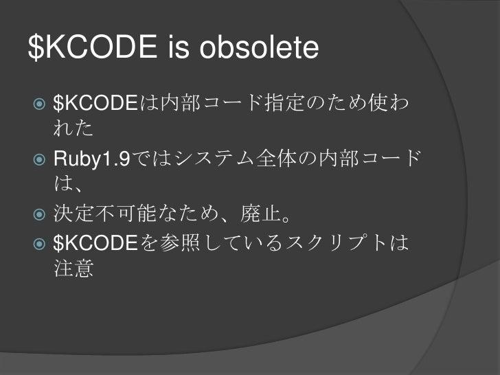 $KCODE is obsolete<br />$KCODEは内部コード指定のため使われた<br />Ruby1.9ではシステム全体の内部コードは、<br />決定不可能なため、廃止。<br />$KCODEを参照しているスクリプトは注意<br />