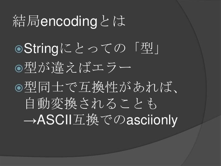結局encodingとは<br />Stringにとっての「型」<br />型が違えばエラー<br />型同士で互換性があれば、自動変換されることも->ASCII互換でのasciionly<br />