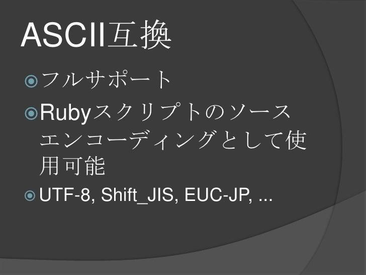 ASCII互換<br />フルサポート<br />Rubyスクリプトのソースエンコーディングとして使用可能<br />UTF-8, Shift_JIS, EUC-JP, ...<br />