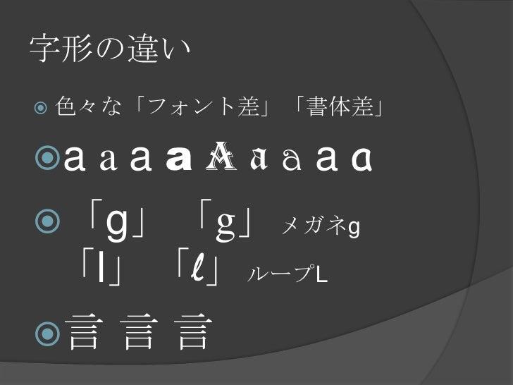 字形の違い<br />色々な「フォント差」「書体差」<br />aaaaaaaaa<br />「g」「g」メガネg「l」「l」ループL<br />言 言言<br />