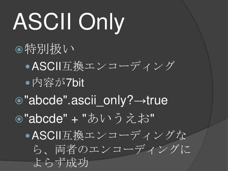 "ASCII Only<br />特別扱い<br />ASCII互換エンコーディング<br />内容が7bit<br />""abcde"".ascii_only?->true<br />""abcde"" + ""あいうえお""<br />ASCII互換エ..."