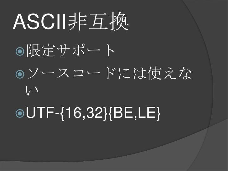 ASCII非互換<br />限定サポート<br />ソースコードには使えない<br />UTF-{16,32}{BE,LE}<br />