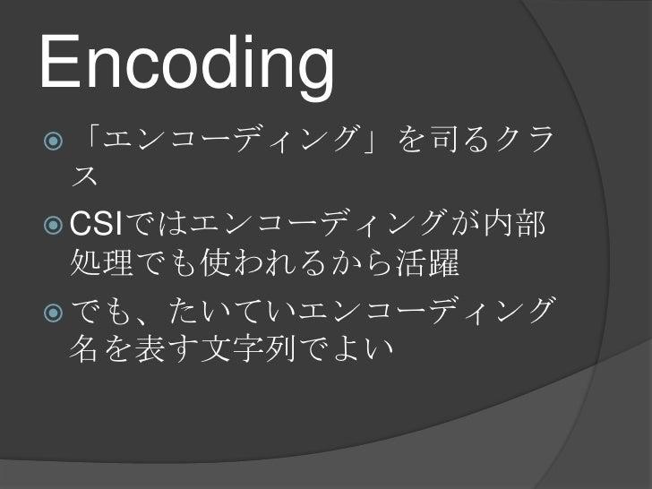Encoding<br />「エンコーディング」を司るクラス<br />CSIではエンコーディングが内部処理でも使われるから活躍<br />でも、たいていエンコーディング名を表す文字列でよい<br />