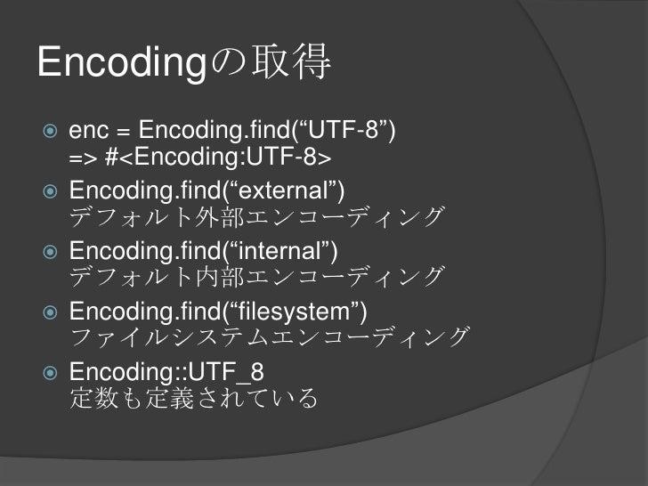"Encodingの取得<br />enc = Encoding.find(""UTF-8"")=> #<Encoding:UTF-8><br />Encoding.find(""external"")デフォルト外部エンコーディング<br />Encod..."