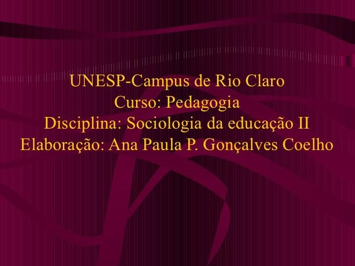 UNESP-Campus de Rio Claro Curso: Pedagogia Disciplina: Sociologia da educação II Elaboração: Ana Paula P. Gonçalves Coelho