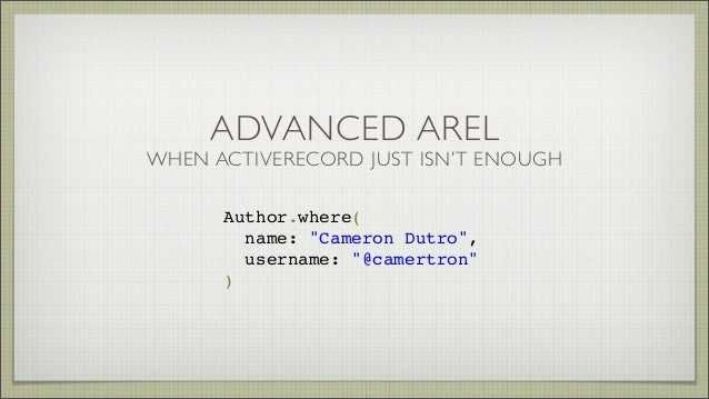 "ADVANCED AREL WHEN ACTIVERECORD JUST ISN'T ENOUGH Author.where( name: ""Cameron Dutro"", username: ""@camertron"" )"