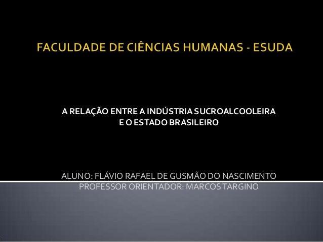 A RELAÇÃO ENTREA INDÚSTRIA SUCROALCOOLEIRA E O ESTADO BRASILEIRO ALUNO: FLÁVIO RAFAEL DE GUSMÃO DO NASCIMENTO PROFESSOR OR...
