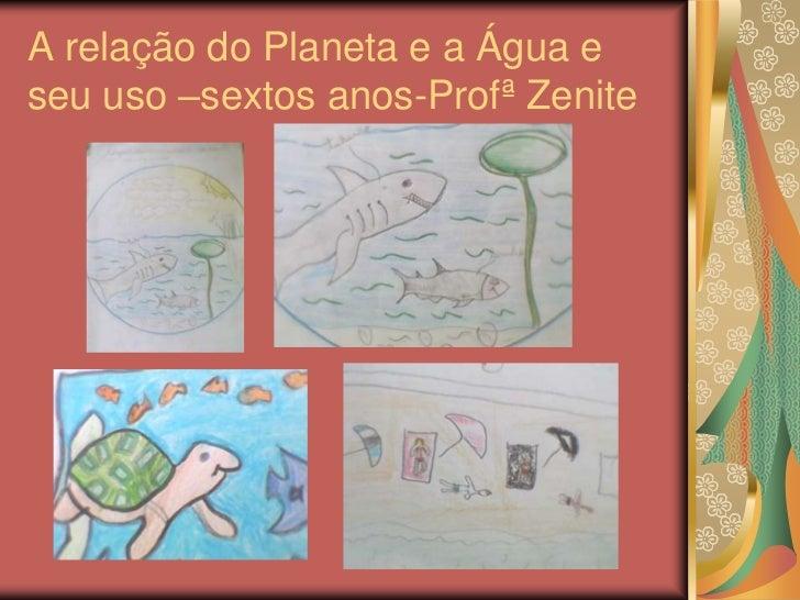 A relação do Planeta e a Água eseu uso –sextos anos-Profª Zenite