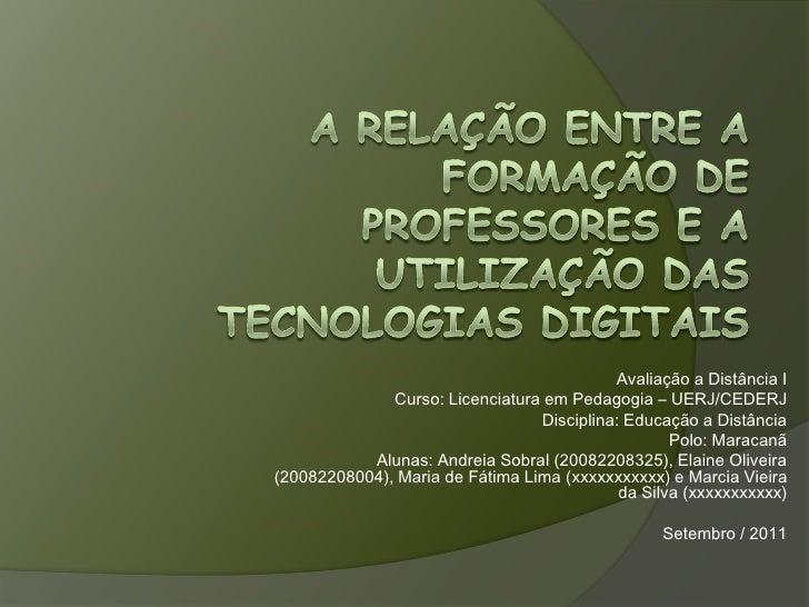 A relação entre a Formação de Professores e a utilização das tecnologias digitais<br />Avaliação a Distância I<br />Curso:...