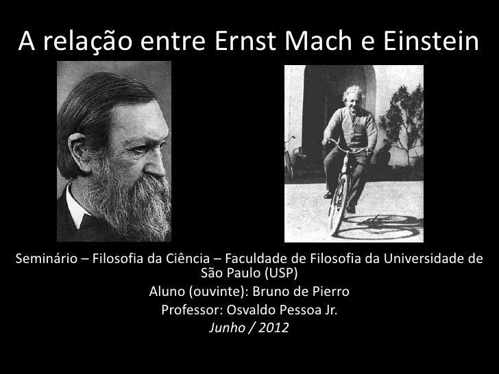 A relação entre Ernst Mach e EinsteinSeminário – Filosofia da Ciência – Faculdade de Filosofia da Universidade de         ...