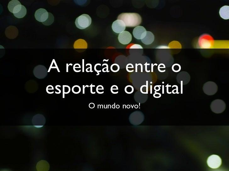 A relação entre oesporte e o digital     O mundo novo!