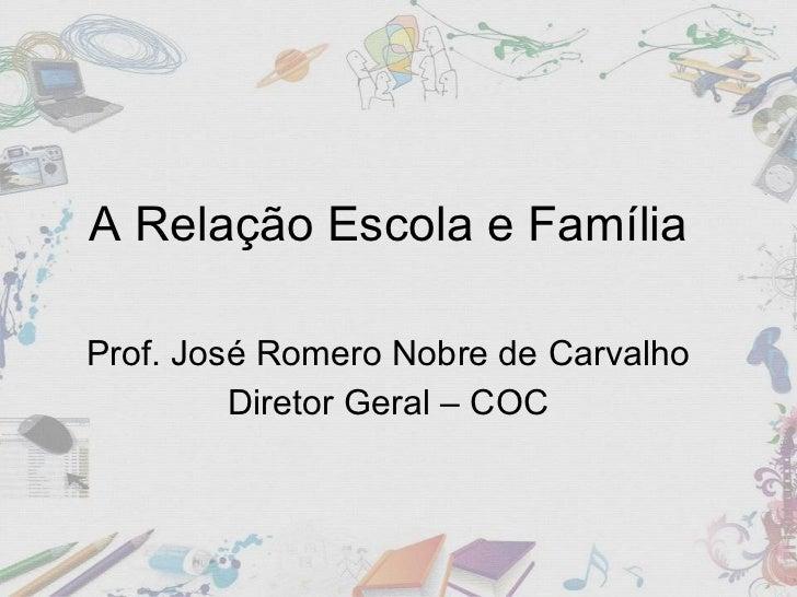 A Relação Escola e Família  Prof. José Romero Nobre de Carvalho  Diretor Geral – COC