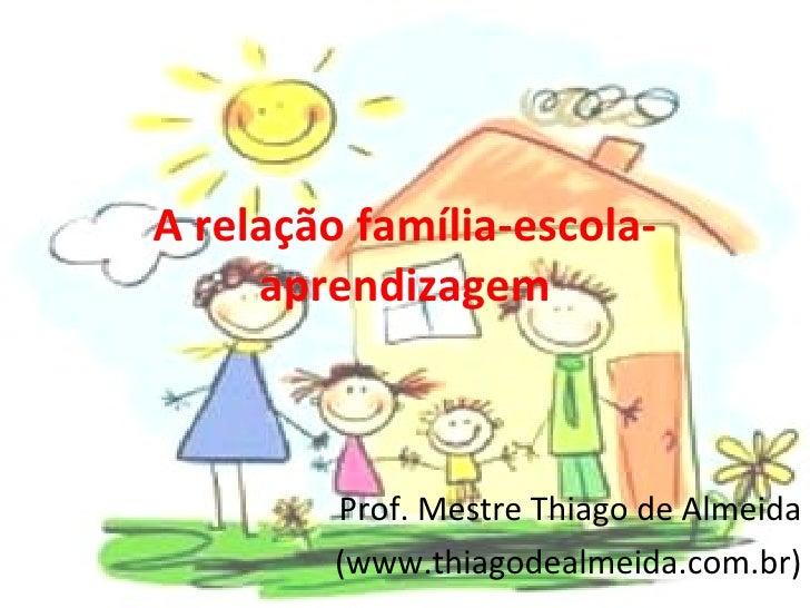 A relação família-escola-aprendizagem Prof. Mestre Thiago de Almeida (www.thiagodealmeida.com.br)