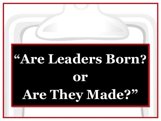 """Are Leaders Born?        or Are They Made?"""