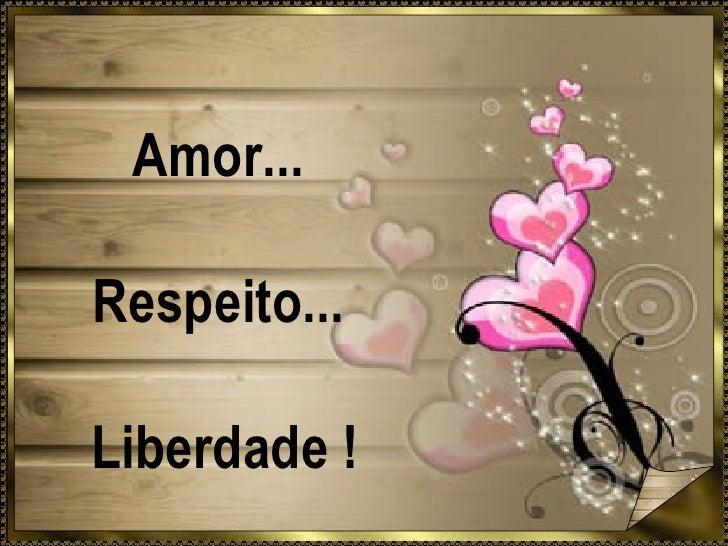 Amor... Respeito... Liberdade !