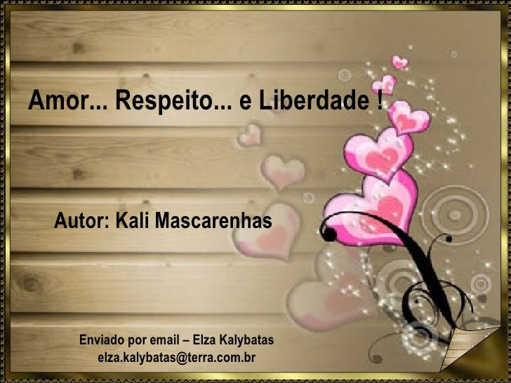 Amor... Respeito... e Liberdade ! Autor: Kali Mascarenhas Enviado por email – Elza Kalybatas [email_address]