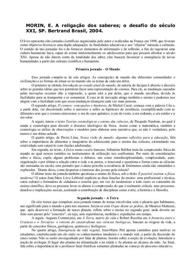 MORIN, E. A religação dos saberes; o desafio do séculoXXI, SP. Bertrand Brasil, 2004.O livro apresenta oito jornadas cient...