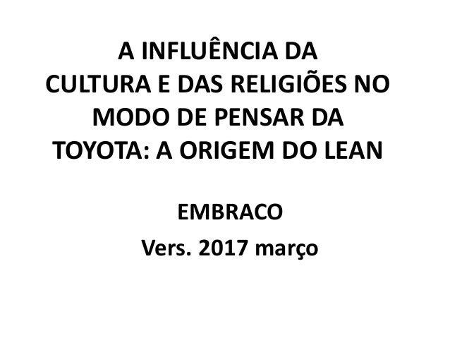 A INFLUÊNCIA DA CULTURA E DAS RELIGIÕES NO MODO DE PENSAR DA TOYOTA: A ORIGEM DO LEAN EMBRACO Vers. 2017 março