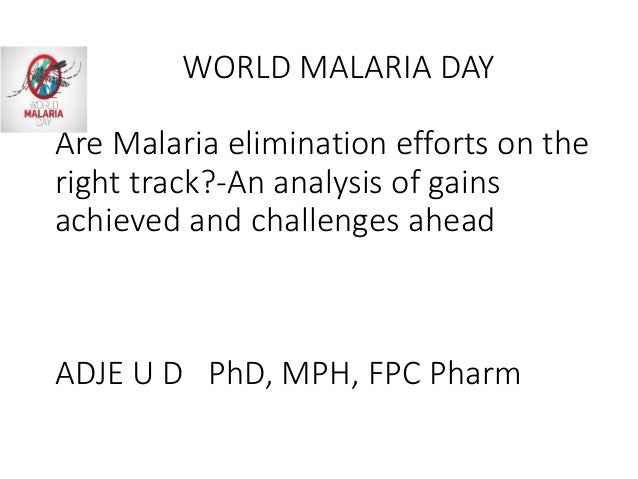 WORLD MALARIA DAY Are Malaria elimination efforts on the right track?-An analysis of gains achieved and challenges ahead A...