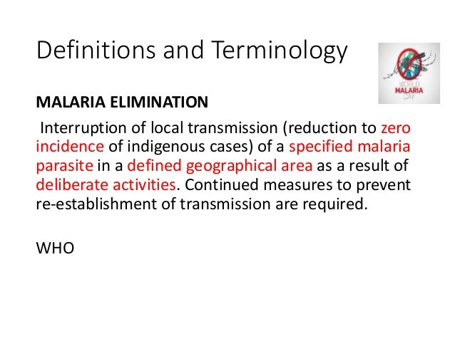 Definitions and Terminology MALARIA ELIMINATION Interruption of local transmission (reduction to zero incidence of indigen...