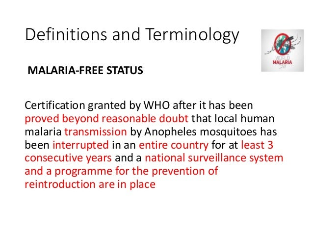 Definitions and Terminology MALARIA-FREE STATUS Certification granted by WHO after it has been proved beyond reasonable do...