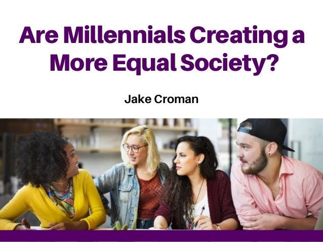 AreMillennialsCreatinga MoreEqualSociety? Jake Croman