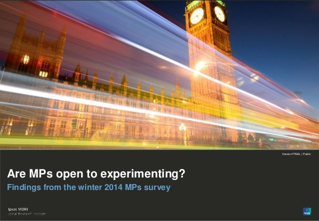 Version FINAL | Public© Ipsos MORI 1 Version FINAL | Public Are MPs open to experimenting? Findings from the winter 2014 M...