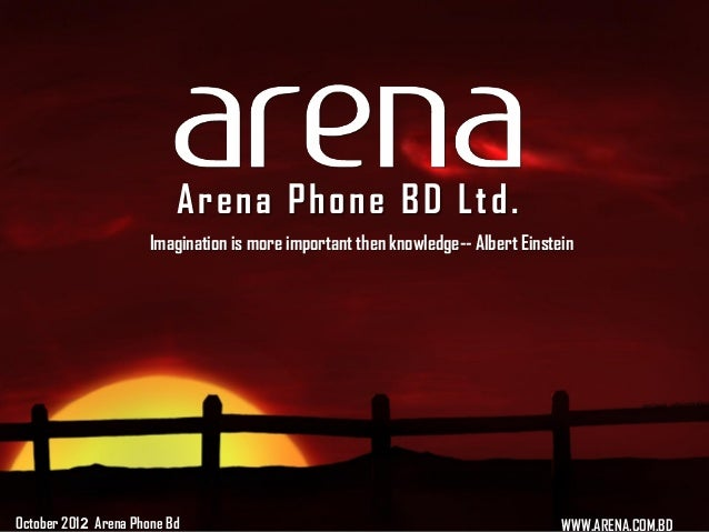Arena Phone BD Ltd .                      Imagination is more important then knowledge-- Albert EinsteinOctober 2012 Arena...