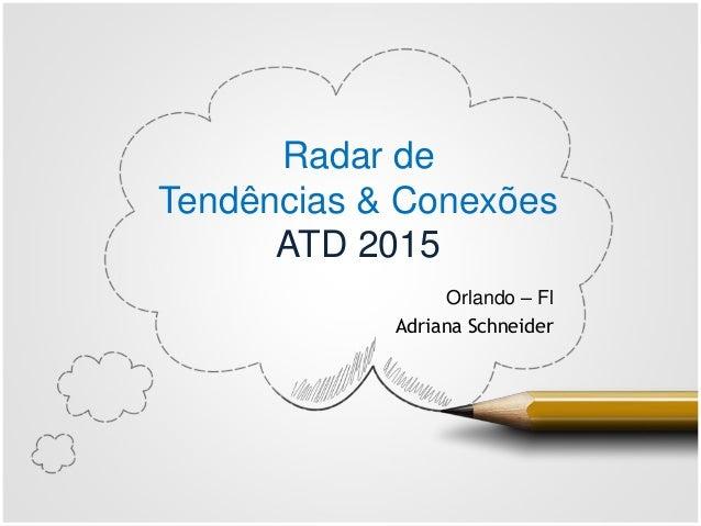 Radar de Tendências & Conexões ATD 2015 Orlando – Fl Adriana Schneider