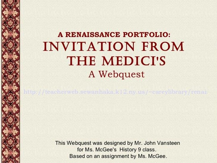 A RENAISSANCE PORTFOLIO: INVITATION FROM  THE MEDICI'S A Webquest http://teacherweb.sewanhaka.k12.ny.us/~careylibrary/re...