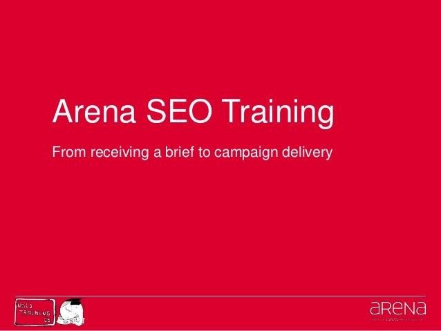 Arena SEO TrainingFrom receiving a brief to campaign delivery