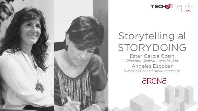 Storytelling al STORYDOING Ester García Cosín Directora General Arena Madrid Angeles Escobar Directora General Arena Barce...