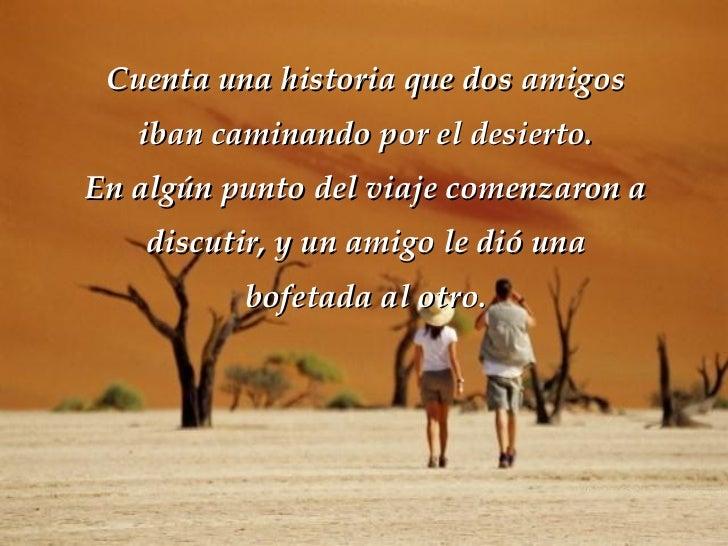 Cuenta una historia que dos amigos iban caminando por el desierto. En algún punto del viaje comenzaron a discutir, y un am...