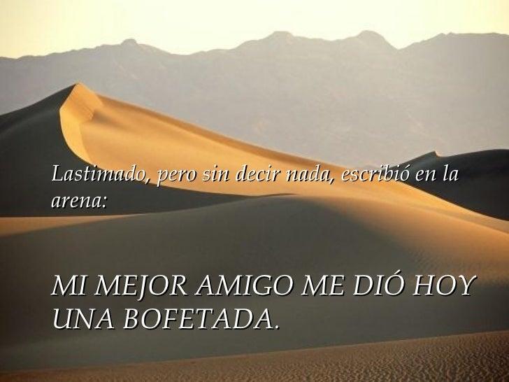 Lastimado, pero sin decir nada, escribió en la arena: MI MEJOR AMIGO ME DIÓ HOY UNA BOFETADA .