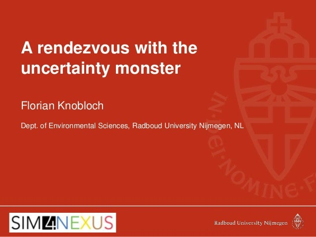 A rendezvous with the uncertainty monster Florian Knobloch Dept. of Environmental Sciences, Radboud University Nijmegen, NL