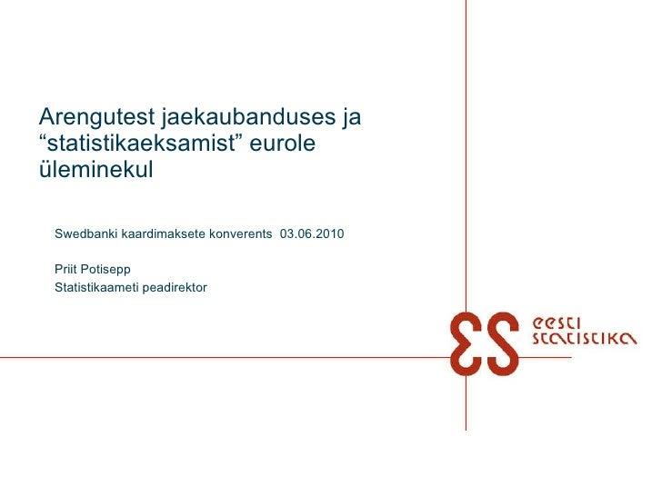 """Arengutest jaekaubanduses ja """"statistikaeksamist"""" eurole üleminekul Swedbanki kaardimaksete konverents  03.06.2010 Priit P..."""