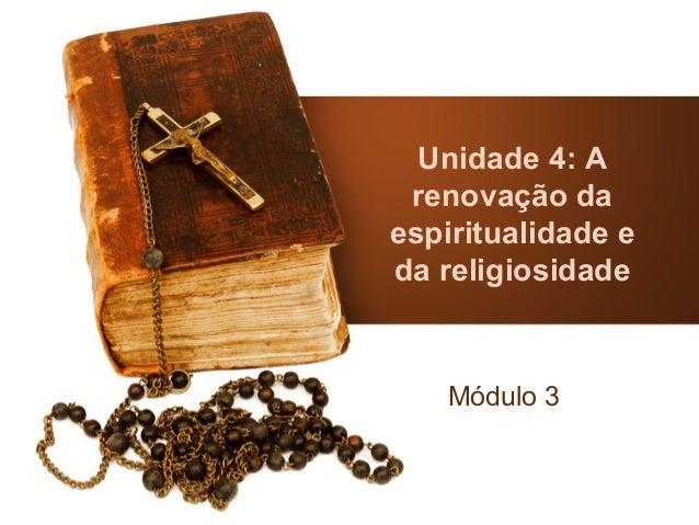 Unidade 4: A renovação daespiritualidade eda religiosidade    Módulo 3