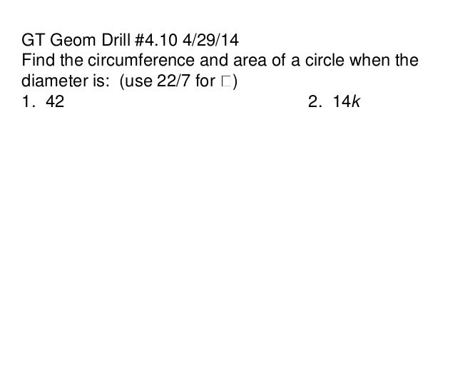 GT Geom Drill #4.10 4/29/14 Find the circumference and area of a circle when the diameter is: (use 22/7 for ) 1. 42 2. 14k