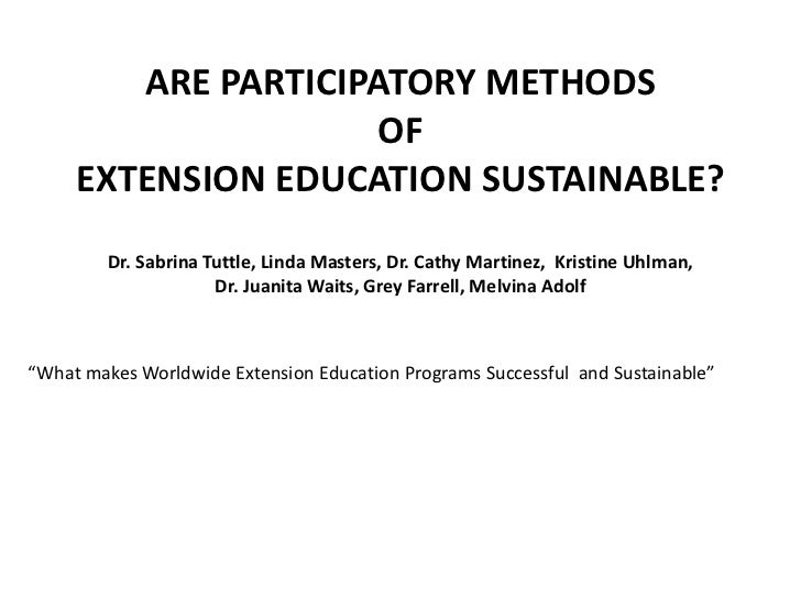 ARE PARTICIPATORY METHODS <br />OF <br />EXTENSION EDUCATION SUSTAINABLE?<br /><br />Dr. Sabrina Tuttle, Linda Masters, D...