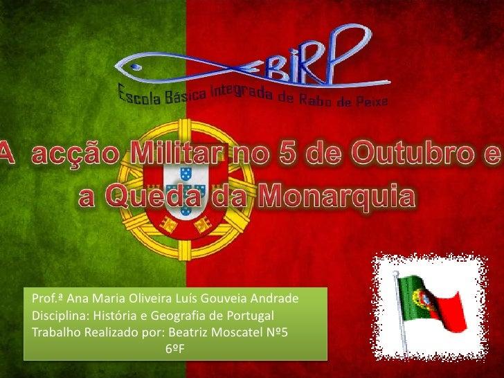Aacção Militar no 5 de Outubro e <br />a Queda da Monarquia<br /> Prof.ª Ana Maria Oliveira Luís Gouveia Andrade<br />Disc...