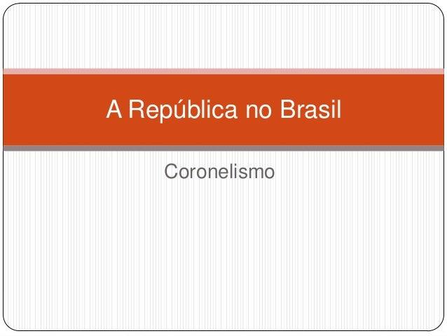 Coronelismo A República no Brasil